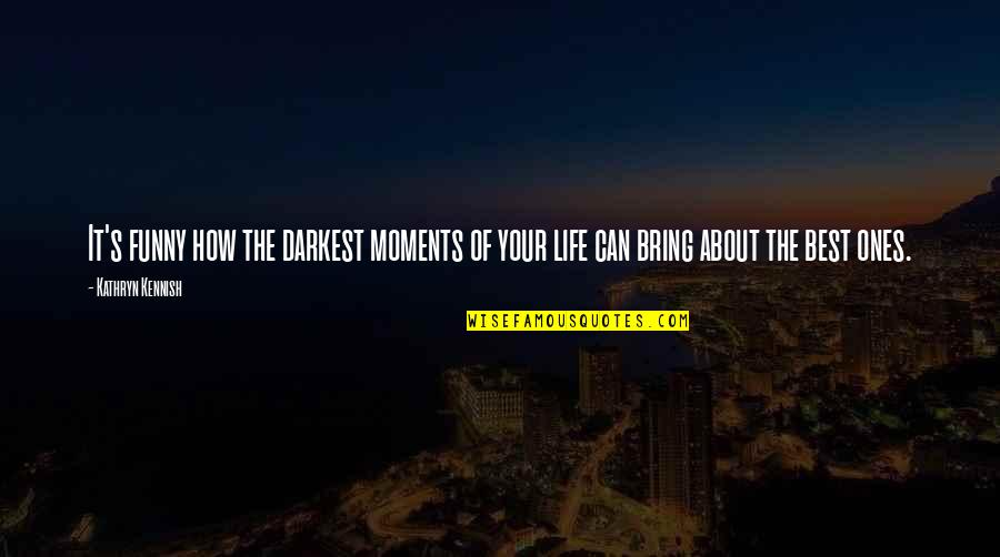 Life's Funny Moments Quotes By Kathryn Kennish: It's funny how the darkest moments of your