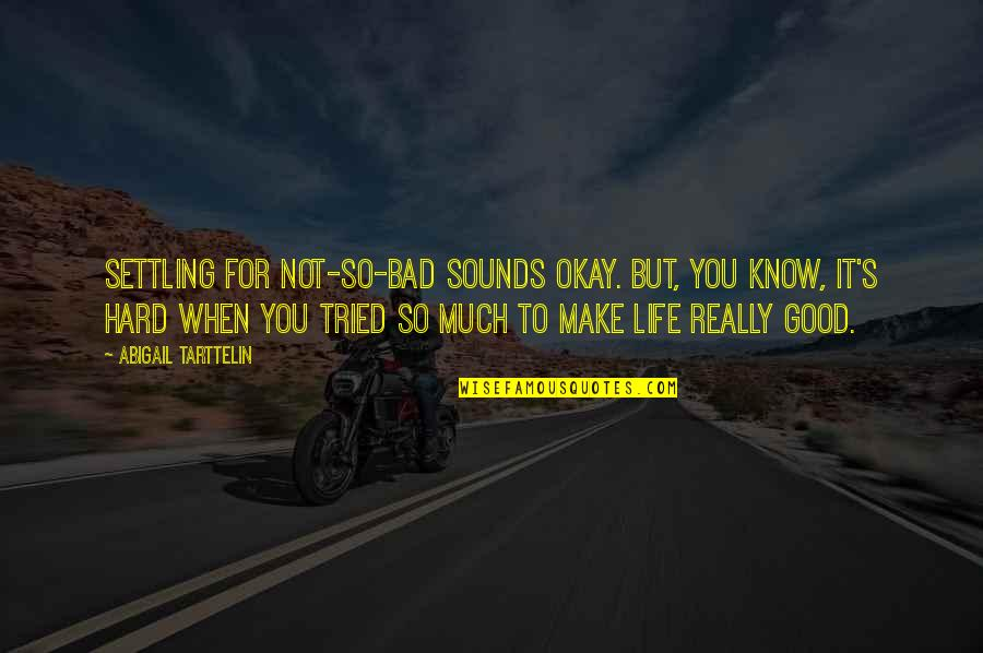 Life's Good When Quotes By Abigail Tarttelin: Settling for not-so-bad sounds okay. But, you know,