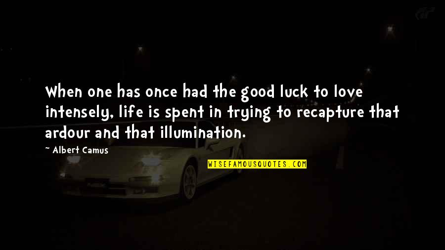 Life's Good When Quotes By Albert Camus: When one has once had the good luck