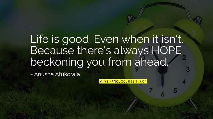 Life's Good When Quotes By Anusha Atukorala: Life is good. Even when it isn't. Because