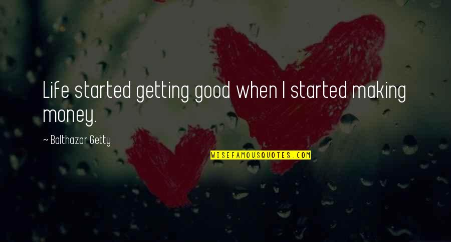Life's Good When Quotes By Balthazar Getty: Life started getting good when I started making