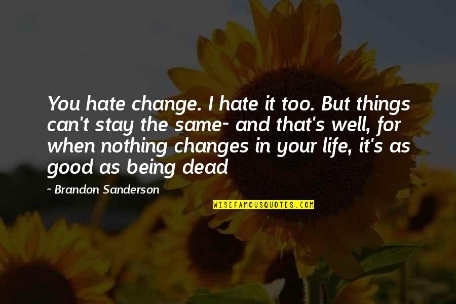 Life's Good When Quotes By Brandon Sanderson: You hate change. I hate it too. But