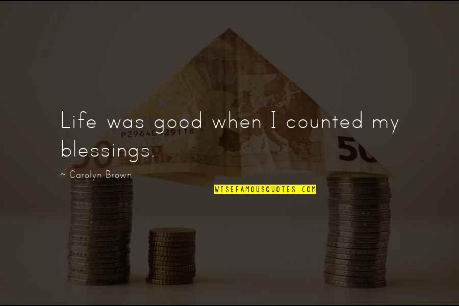 Life's Good When Quotes By Carolyn Brown: Life was good when I counted my blessings.