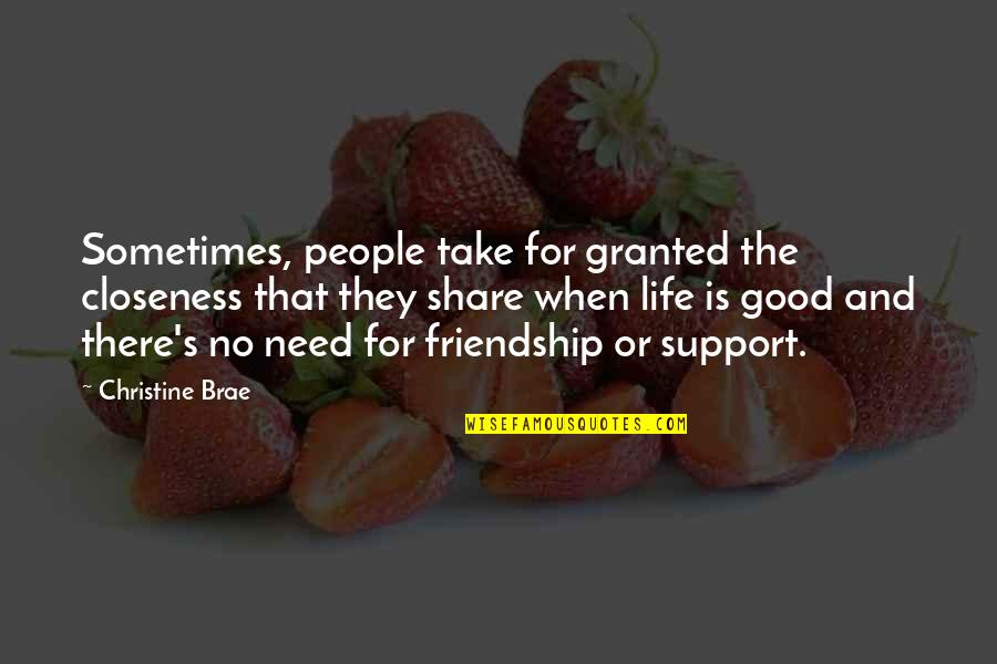 Life's Good When Quotes By Christine Brae: Sometimes, people take for granted the closeness that