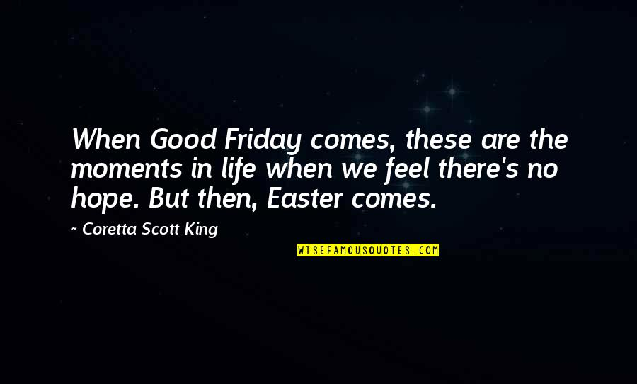Life's Good When Quotes By Coretta Scott King: When Good Friday comes, these are the moments