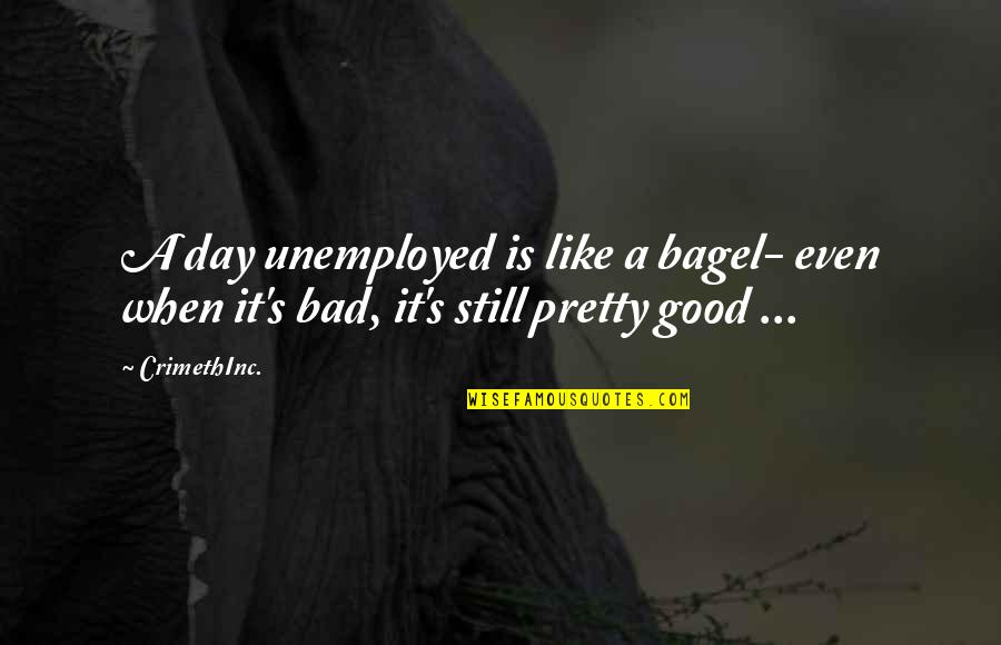 Life's Good When Quotes By CrimethInc.: A day unemployed is like a bagel- even