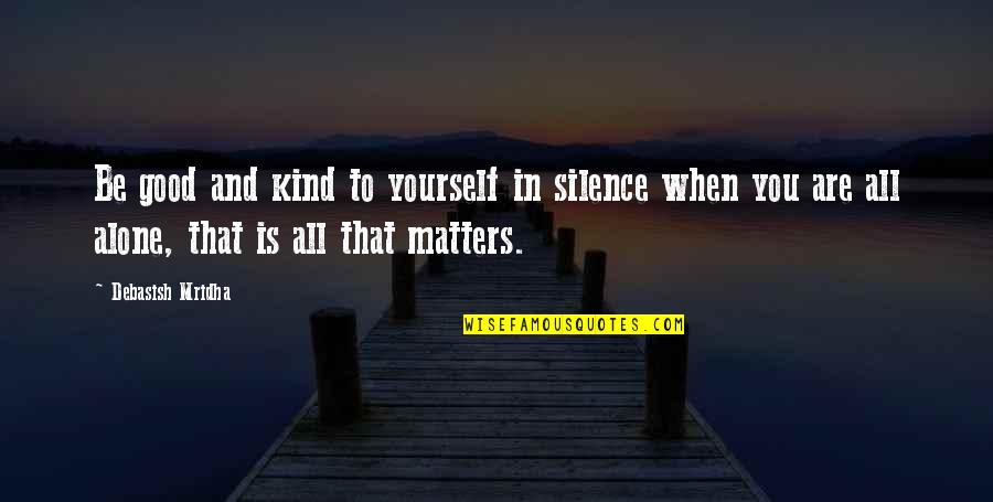 Life's Good When Quotes By Debasish Mridha: Be good and kind to yourself in silence