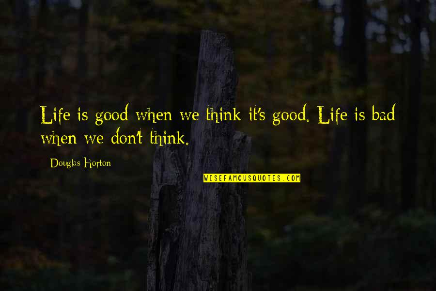 Life's Good When Quotes By Douglas Horton: Life is good when we think it's good.