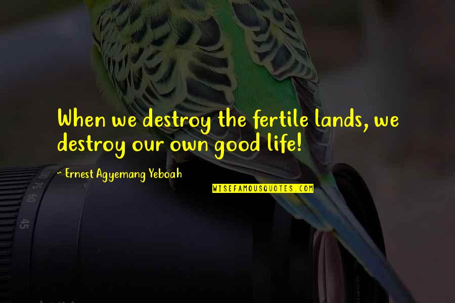 Life's Good When Quotes By Ernest Agyemang Yeboah: When we destroy the fertile lands, we destroy