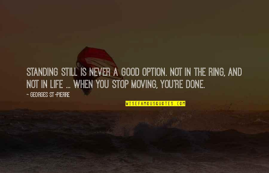 Life's Good When Quotes By Georges St-Pierre: Standing still is never a good option. Not