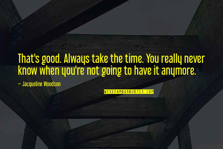 Life's Good When Quotes By Jacqueline Woodson: That's good. Always take the time. You really