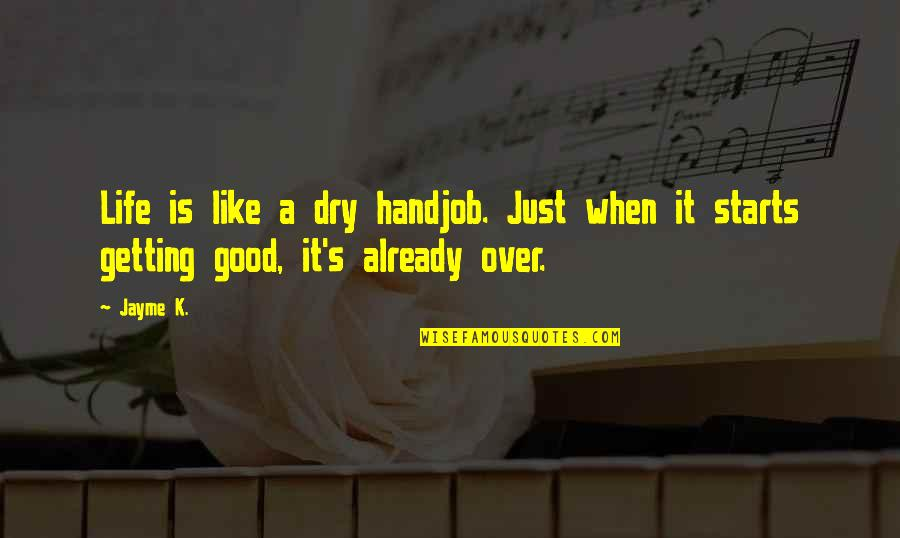 Life's Good When Quotes By Jayme K.: Life is like a dry handjob. Just when