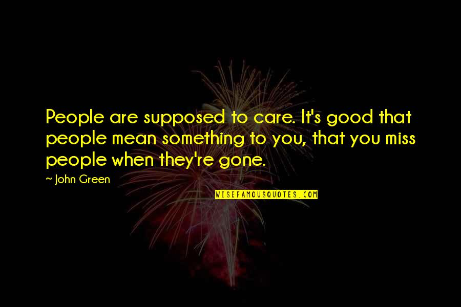 Life's Good When Quotes By John Green: People are supposed to care. It's good that