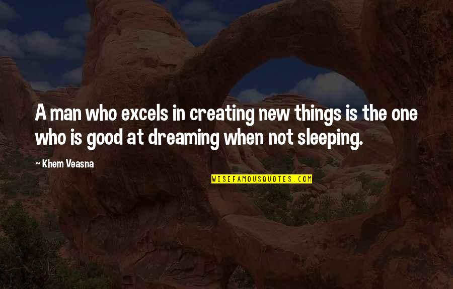 Life's Good When Quotes By Khem Veasna: A man who excels in creating new things