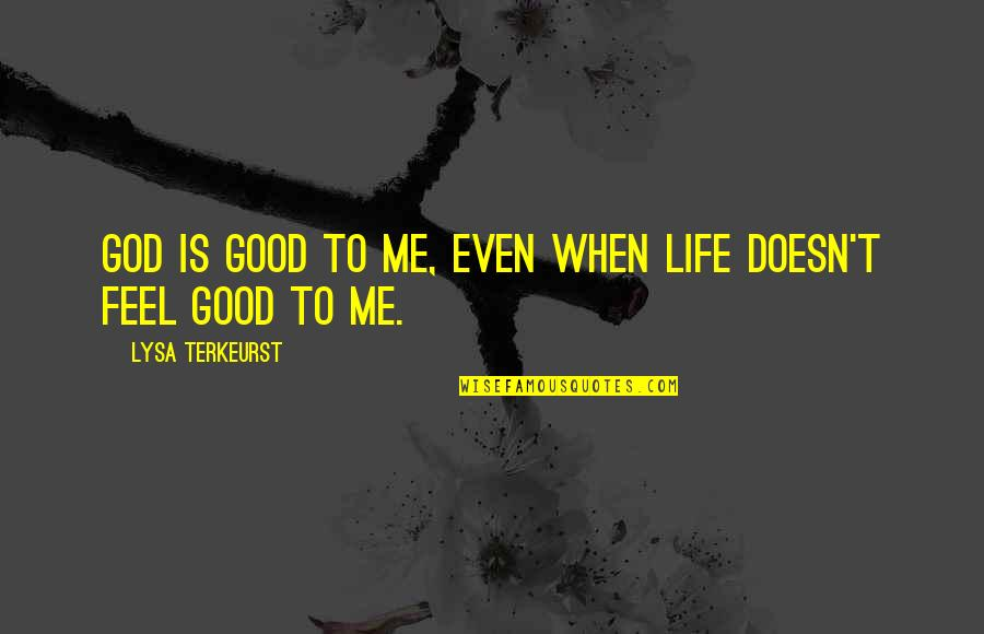 Life's Good When Quotes By Lysa TerKeurst: God is good to me, even when life