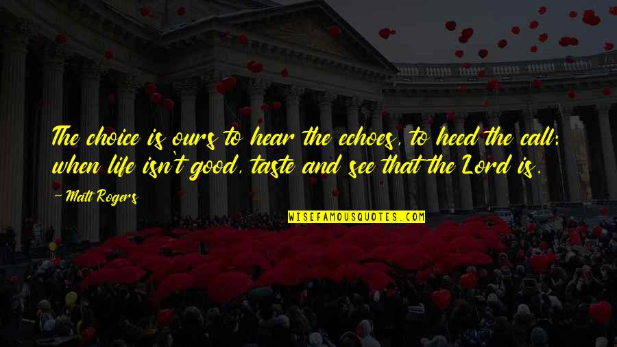 Life's Good When Quotes By Matt Rogers: The choice is ours to hear the echoes,