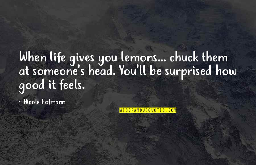 Life's Good When Quotes By Nicole Hofmann: When life gives you lemons... chuck them at