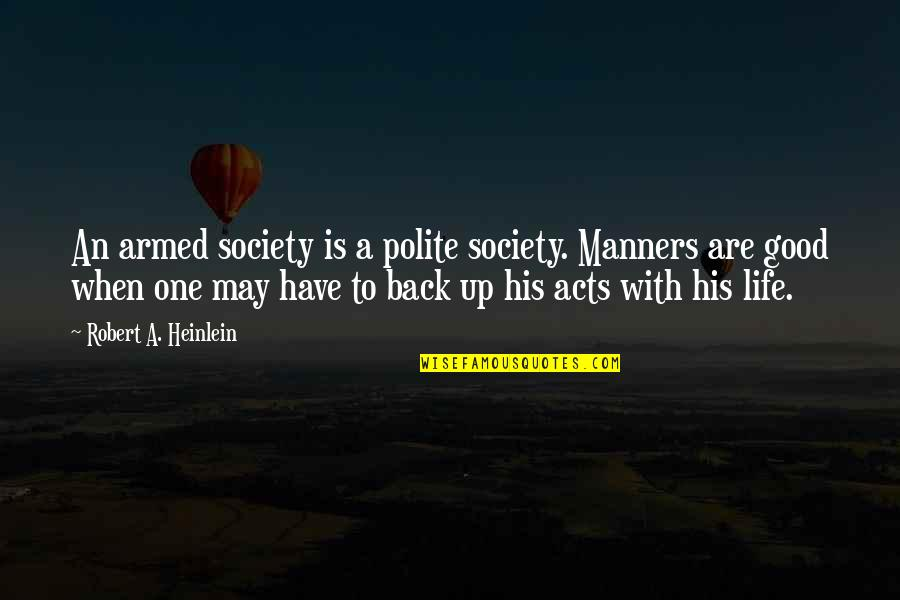 Life's Good When Quotes By Robert A. Heinlein: An armed society is a polite society. Manners
