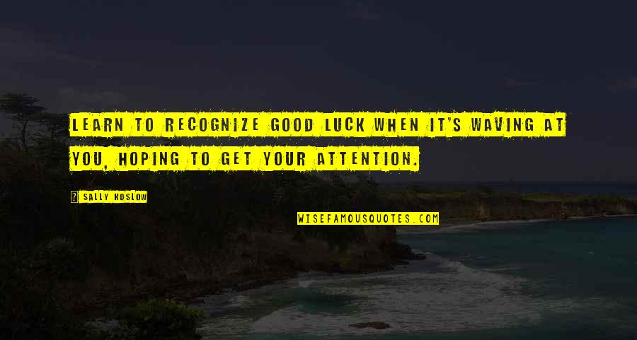 Life's Good When Quotes By Sally Koslow: Learn to recognize good luck when it's waving