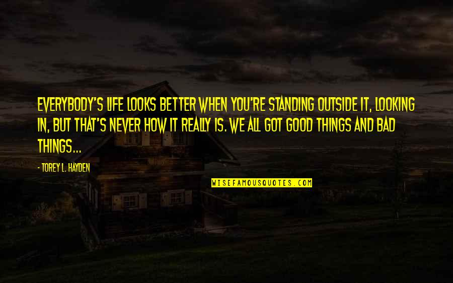 Life's Good When Quotes By Torey L. Hayden: Everybody's life looks better when you're standing outside