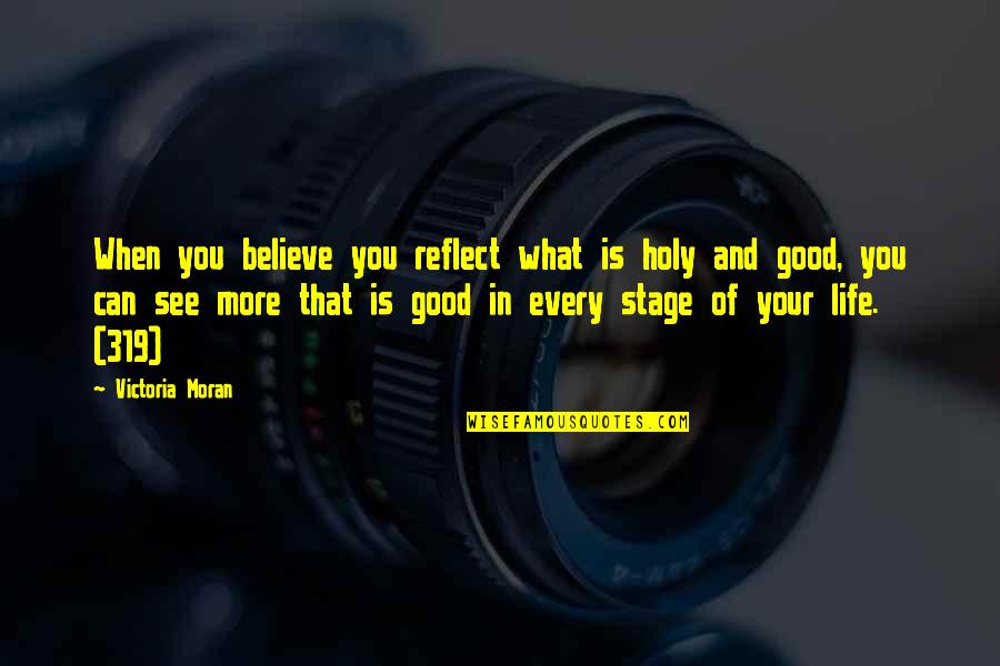 Life's Good When Quotes By Victoria Moran: When you believe you reflect what is holy