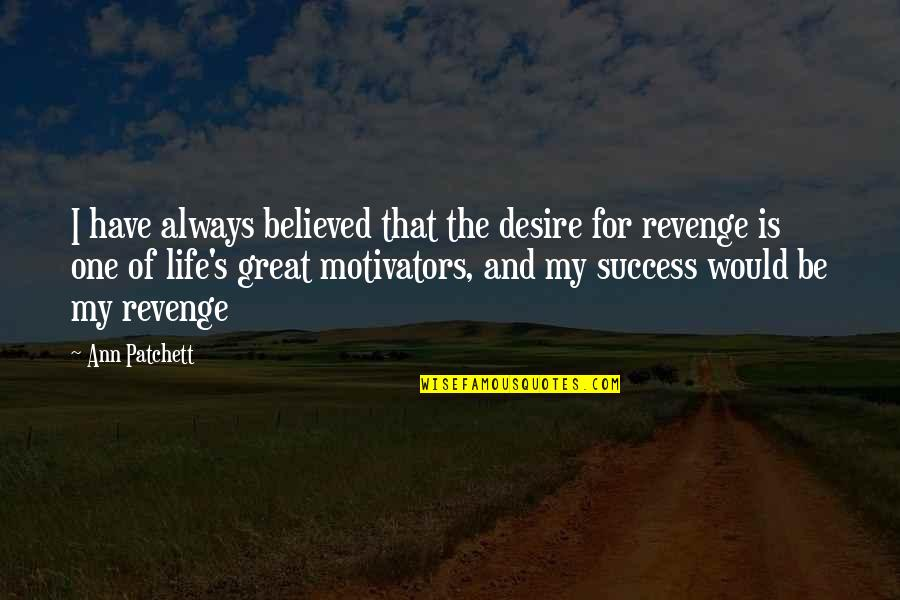 Life's Great Quotes By Ann Patchett: I have always believed that the desire for