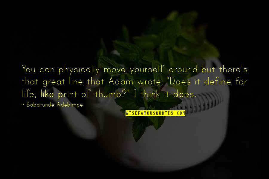 Life's Great Quotes By Babatunde Adebimpe: You can physically move yourself around but there's