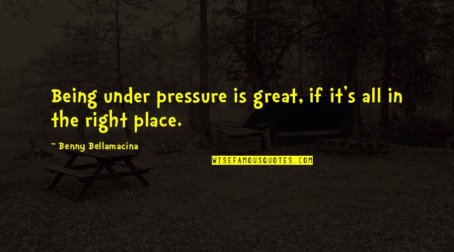 Life's Great Quotes By Benny Bellamacina: Being under pressure is great, if it's all