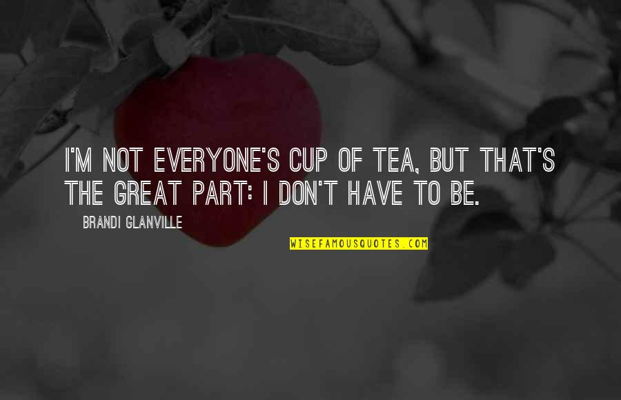 Life's Great Quotes By Brandi Glanville: I'm not everyone's cup of tea, but that's