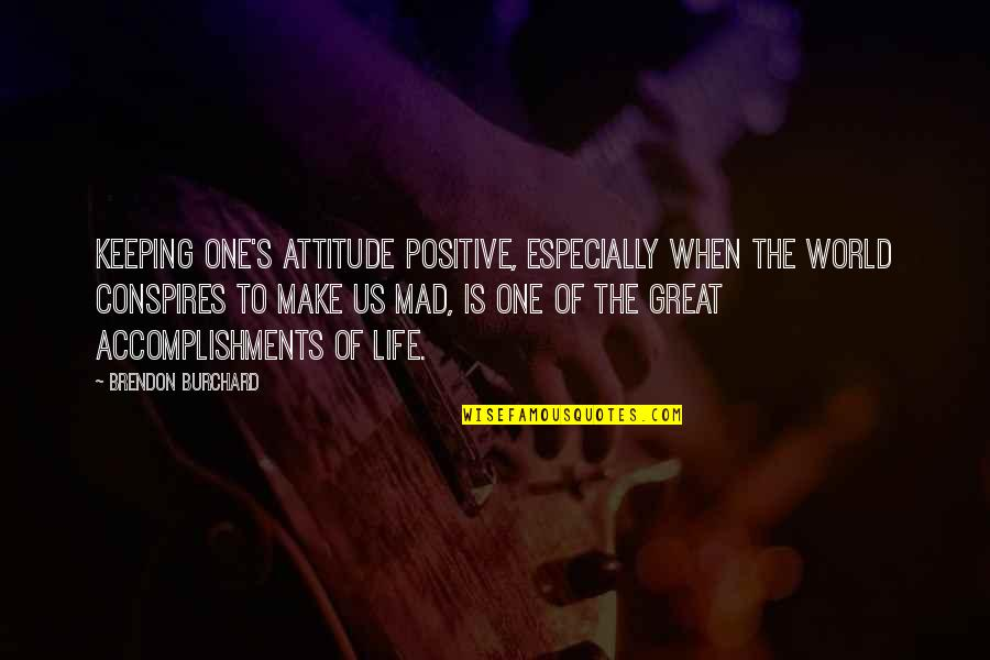 Life's Great Quotes By Brendon Burchard: Keeping one's attitude positive, especially when the world