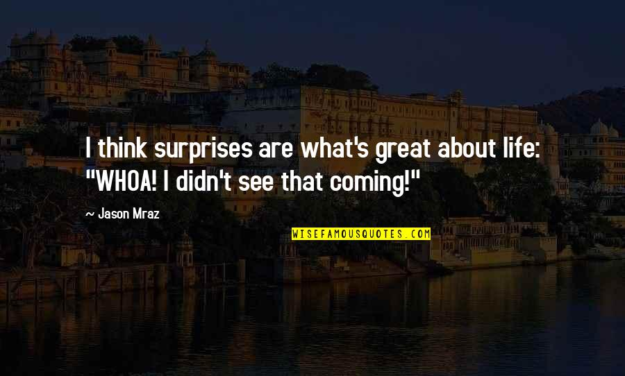 Life's Great Quotes By Jason Mraz: I think surprises are what's great about life: