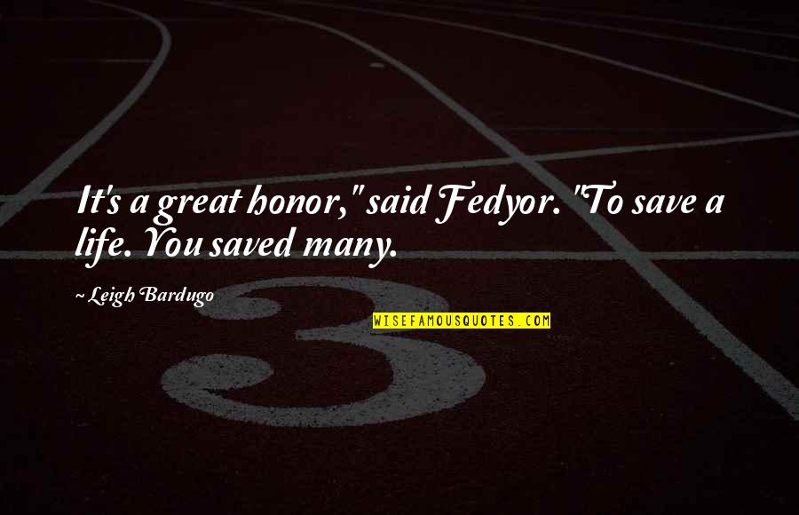 """Life's Great Quotes By Leigh Bardugo: It's a great honor,"""" said Fedyor. """"To save"""