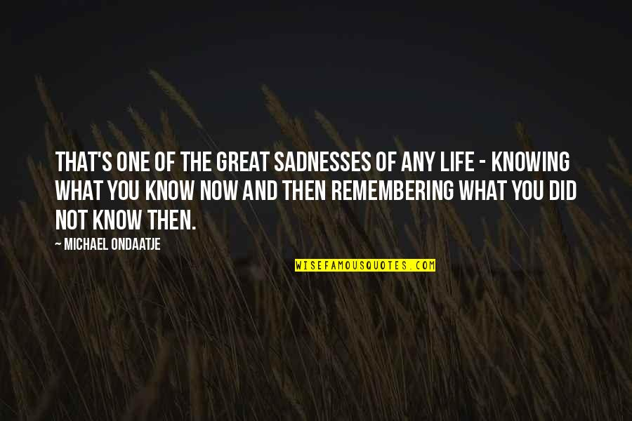 Life's Great Quotes By Michael Ondaatje: That's one of the great sadnesses of any