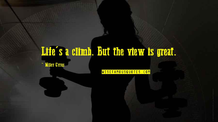 Life's Great Quotes By Miley Cyrus: Life's a climb. But the view is great.