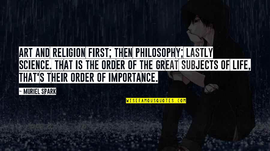 Life's Great Quotes By Muriel Spark: Art and religion first; then philosophy; lastly science.