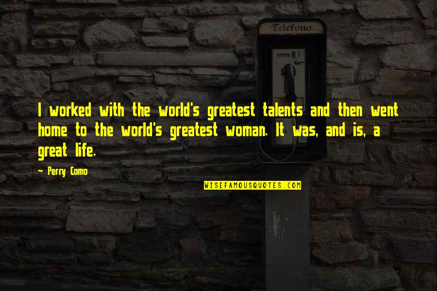 Life's Great Quotes By Perry Como: I worked with the world's greatest talents and