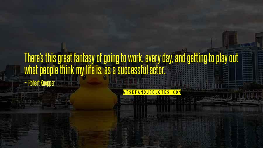 Life's Great Quotes By Robert Knepper: There's this great fantasy of going to work,