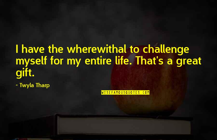 Life's Great Quotes By Twyla Tharp: I have the wherewithal to challenge myself for