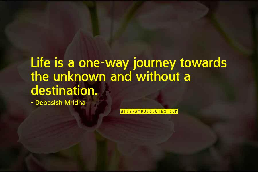Life's Journey And Love Quotes By Debasish Mridha: Life is a one-way journey towards the unknown