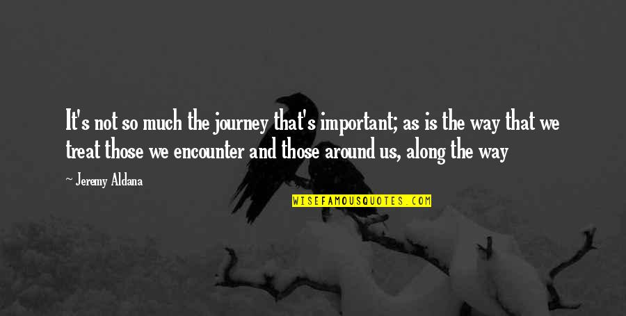 Life's Journey And Love Quotes By Jeremy Aldana: It's not so much the journey that's important;