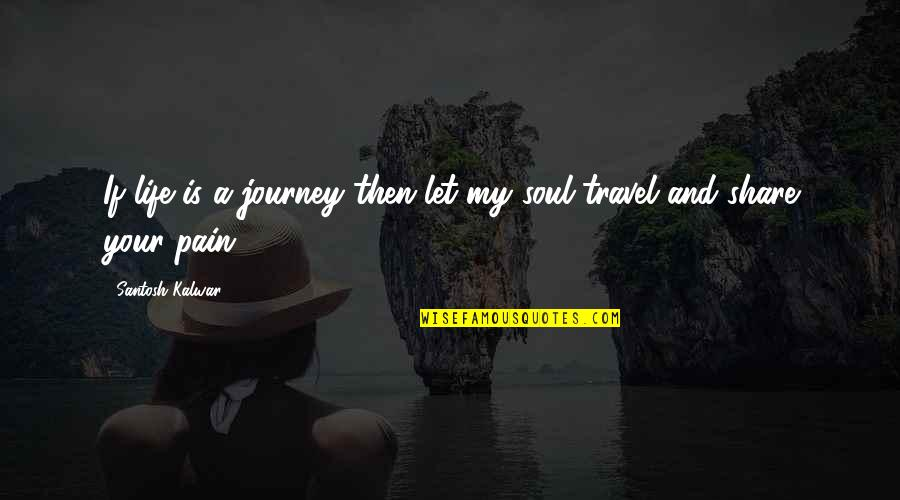 Life's Journey And Love Quotes By Santosh Kalwar: If life is a journey then let my