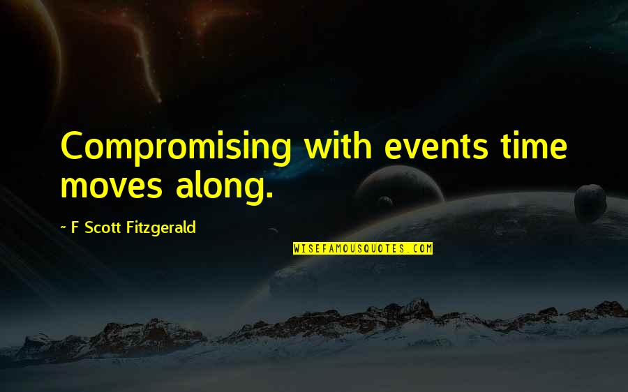 Lifes Journey Of Love Quotes By F Scott Fitzgerald: Compromising with events time moves along.