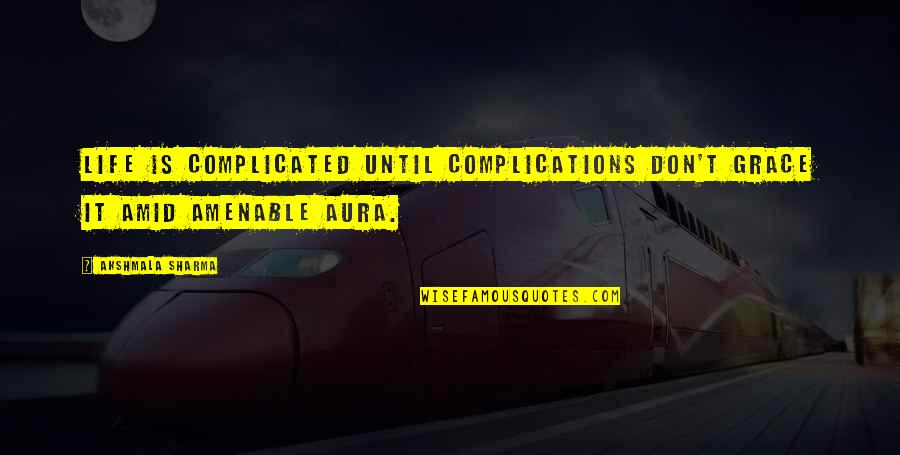 Life's Not Complicated Quotes By Akshmala Sharma: Life is complicated until complications don't grace it