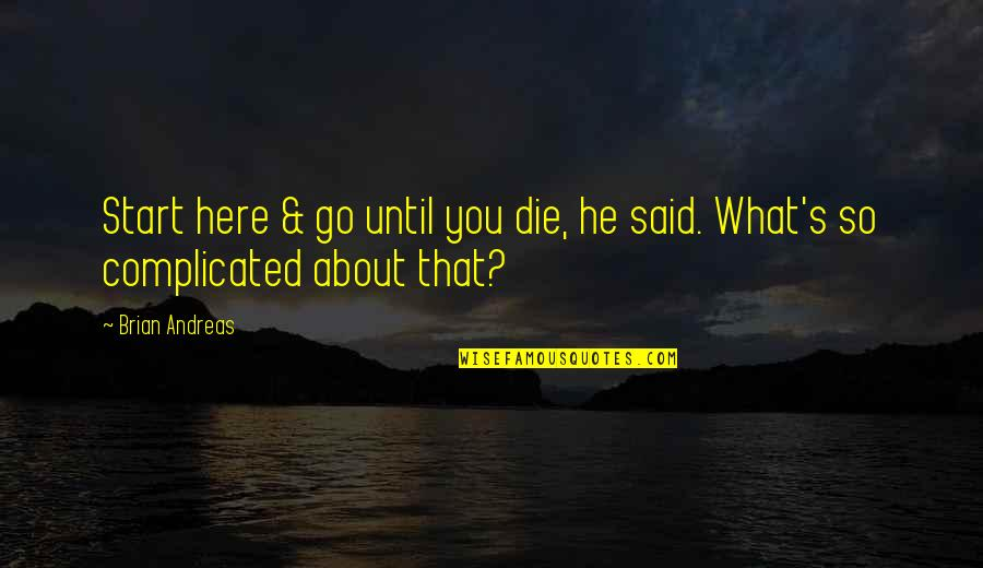 Life's Not Complicated Quotes By Brian Andreas: Start here & go until you die, he