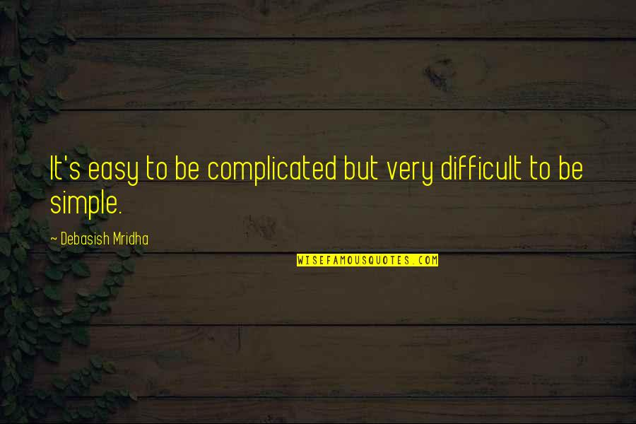 Life's Not Complicated Quotes By Debasish Mridha: It's easy to be complicated but very difficult