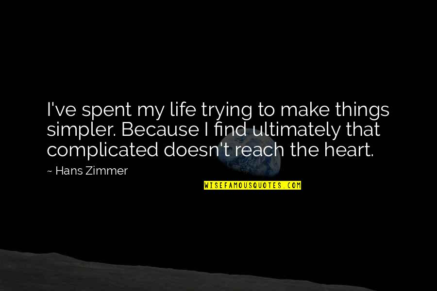 Life's Not Complicated Quotes By Hans Zimmer: I've spent my life trying to make things