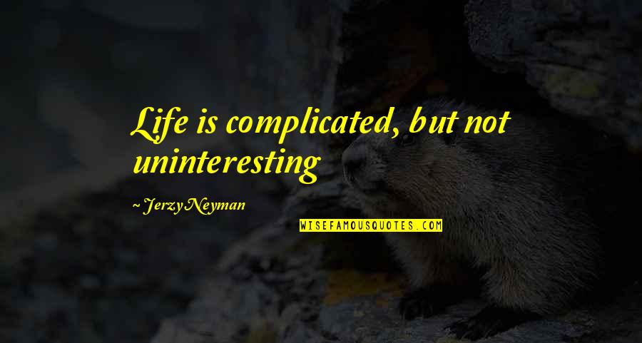 Life's Not Complicated Quotes By Jerzy Neyman: Life is complicated, but not uninteresting