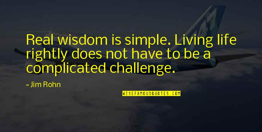 Life's Not Complicated Quotes By Jim Rohn: Real wisdom is simple. Living life rightly does