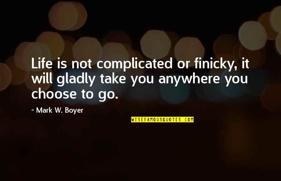 Life's Not Complicated Quotes By Mark W. Boyer: Life is not complicated or finicky, it will