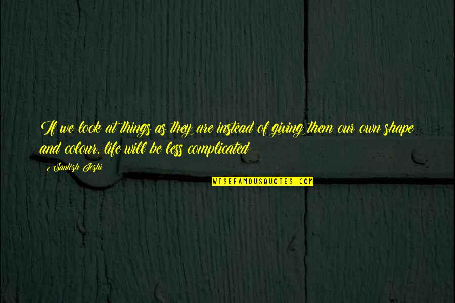 Life's Not Complicated Quotes By Santosh Joshi: If we look at things as they are